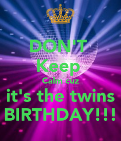 Poster: DON'T  Keep  Calm cuz  it's the twins  BIRTHDAY!!!