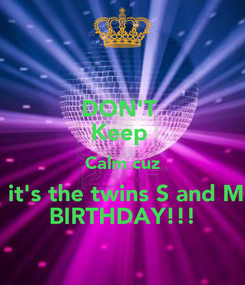 Poster: DON'T  Keep  Calm cuz  it's the twins S and M BIRTHDAY!!!