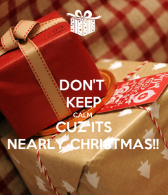 Poster: DON'T  KEEP CALM  CUZ ITS NEARLY CHRISTMAS!!