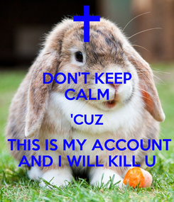 Poster: DON'T KEEP CALM 'CUZ  THIS IS MY ACCOUNT AND I WILL KILL U