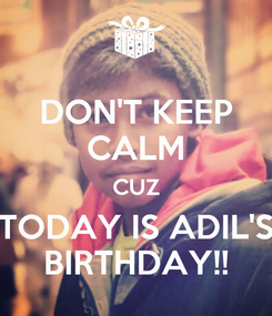 Poster: DON'T KEEP CALM CUZ TODAY IS ADIL'S BIRTHDAY!!