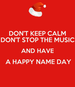 Poster: DON'T KEEP CALM DON'T STOP THE MUSIC AND HAVE  A HAPPY NAME DAY