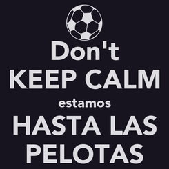 Poster: Don't KEEP CALM estamos HASTA LAS PELOTAS