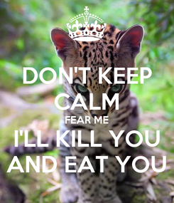 Poster: DON'T KEEP CALM FEAR ME I'LL KILL YOU AND EAT YOU