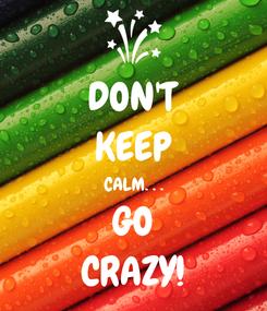Poster: DON'T KEEP CALM. . . GO CRAZY!
