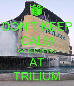 Poster: DON'T KEEP CALM GO SHOPPING AT TRILIUM