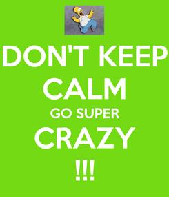 Poster: DON'T KEEP CALM GO SUPER CRAZY !!!