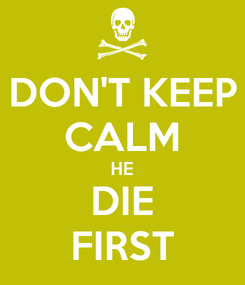 Poster: DON'T KEEP CALM HE DIE FIRST