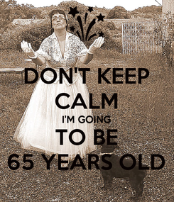 Poster: DON'T KEEP CALM I'M GOING TO BE 65 YEARS OLD