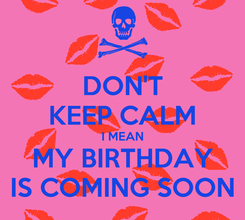 Poster: DON'T KEEP CALM I MEAN MY BIRTHDAY IS COMING SOON