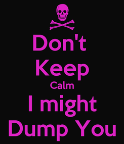 Poster: Don't  Keep Calm I might Dump You