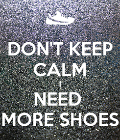 Poster: DON'T KEEP CALM I NEED  MORE SHOES