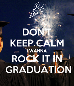 Poster: DON'T KEEP CALM I WANNA ROCK IT IN  GRADUATION