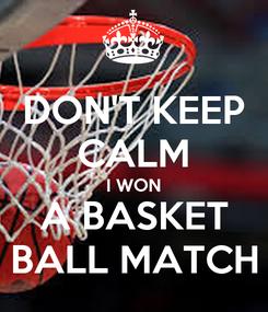 Poster: DON'T KEEP CALM I WON A BASKET BALL MATCH