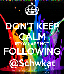 Poster: DON'T KEEP CALM IF YOU ARE NOT FOLLOWING @Schwkat
