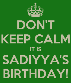 Poster: DON'T KEEP CALM IT IS SADIYYA'S BIRTHDAY!