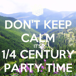 Poster: DON'T KEEP CALM IT'S  1/4 CENTURY PARTY TIME