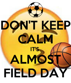 Poster: DON'T KEEP CALM IT'S  ALMOST FIELD DAY
