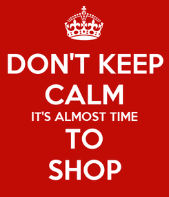 Poster: DON'T KEEP CALM IT'S ALMOST TIME TO SHOP