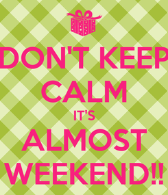 Poster: DON'T KEEP CALM IT'S ALMOST WEEKEND!!
