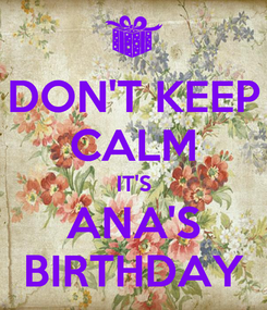 Poster: DON'T KEEP CALM IT'S ANA'S BIRTHDAY