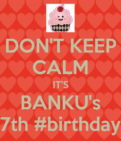 Poster: DON'T KEEP CALM IT'S BANKU's 7th #birthday