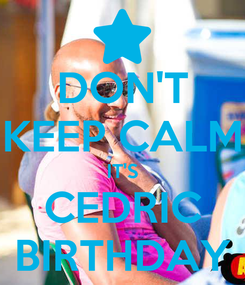 Poster: DON'T KEEP CALM IT'S CEDRIC BIRTHDAY