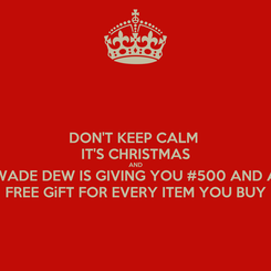 Poster: DON'T KEEP CALM  IT'S CHRISTMAS AND WADE DEW IS GIVING YOU #500 AND A FREE GiFT FOR EVERY ITEM YOU BUY