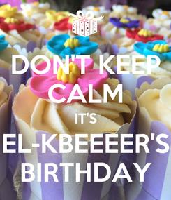 Poster: DON'T KEEP CALM IT'S EL-KBEEEER'S BIRTHDAY