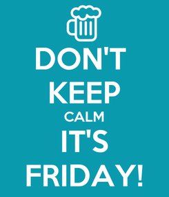 Poster: DON'T  KEEP CALM IT'S FRIDAY!