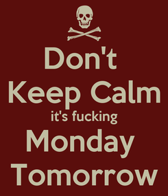 Poster: Don't  Keep Calm it's fucking Monday  Tomorrow