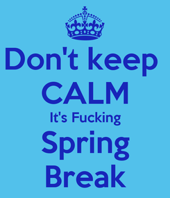 Poster: Don't keep  CALM It's Fucking Spring Break