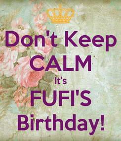 Poster: Don't Keep CALM It's FUFI'S Birthday!