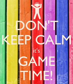 Poster: DON'T KEEP CALM it's GAME TIME!