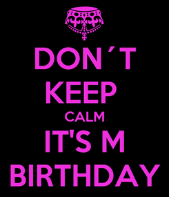 Poster: DON´T KEEP  CALM IT'S M BIRTHDAY