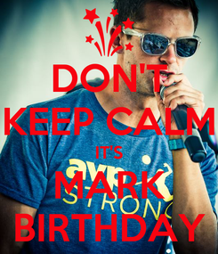 Poster: DON'T KEEP CALM IT'S MARK BIRTHDAY