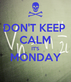 Poster: DON'T KEEP  CALM IT'S MONDAY