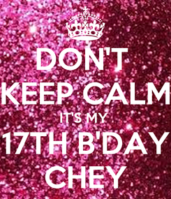 Poster: DON'T  KEEP CALM IT'S MY  17TH B'DAY CHEY