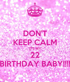 Poster: DON'T KEEP CALM IT'S MY 22 BIRTHDAY BABY!!!!