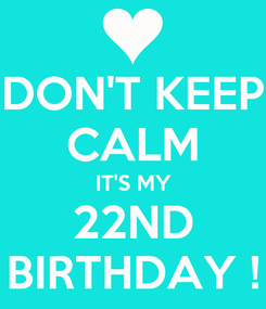 Poster: DON'T KEEP CALM IT'S MY 22ND BIRTHDAY !