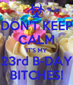 Poster: DON'T KEEP CALM IT'S MY 23rd B-DAY BITCHES!