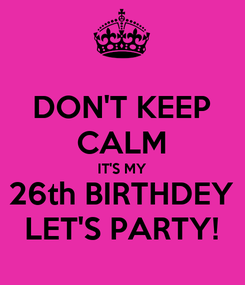 Poster: DON'T KEEP CALM IT'S MY 26th BIRTHDEY LET'S PARTY!