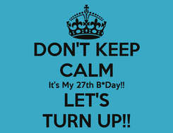 Poster: DON'T KEEP CALM It's My 27th B*Day!! LET'S TURN UP!!