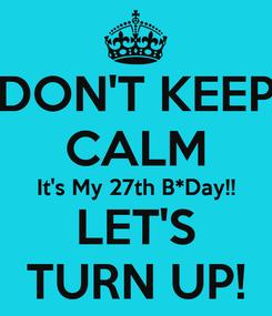 Poster: DON'T KEEP CALM It's My 27th B*Day!! LET'S TURN UP!