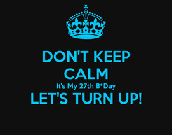 Poster: DON'T KEEP CALM It's My 27th B*Day LET'S TURN UP!