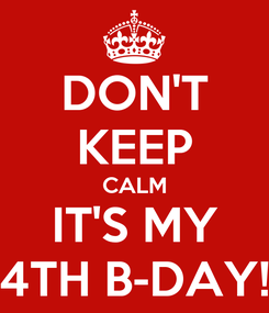 Poster: DON'T KEEP CALM IT'S MY 4TH B-DAY!
