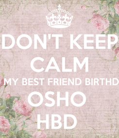 Poster: DON'T KEEP CALM IT'S MY BEST FRIEND BIRTHDAY OSHO  HBD