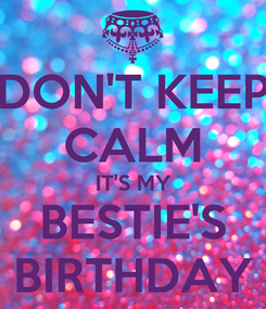 Poster: DON'T KEEP CALM IT'S MY BESTIE'S BIRTHDAY