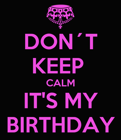 Poster: DON´T KEEP  CALM IT'S MY BIRTHDAY