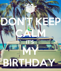 Poster: DON'T KEEP CALM IT'S  MY BIRTHDAY